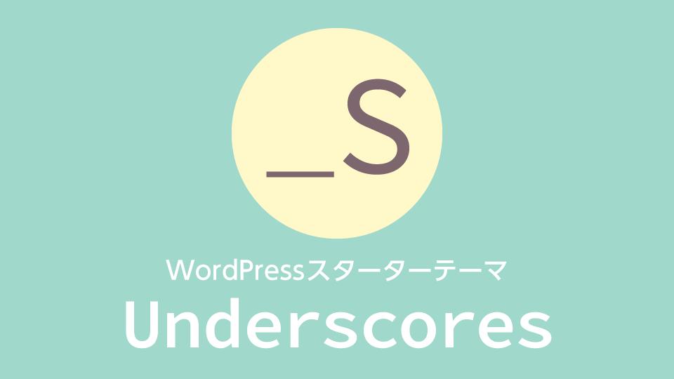 WordPressのスターターテーマ「Underscores」の使い方【SassとBrowsersyncに対応】