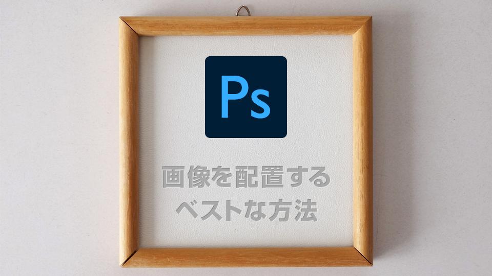 Photoshopで画像を配置するベストな方法は?4つの配置方法を比較しました